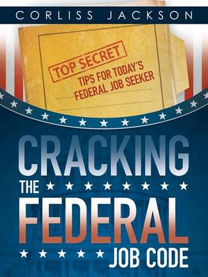 Cover Cracking the Federal Job Code: Top Secret Tips for Today's Federal Job Seeker