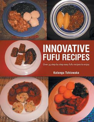 Innovative Fufu Recipes: Over 35 Step by Step Easy Fufu Recipes to Enjoy (Paperback)