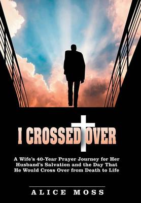 Cover I Crossed Over: A Wife's 40 Year Prayer Journey for Her Husband's Salvation and the Day That He Would Cross Over from Death to Life