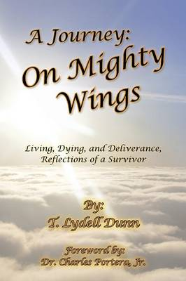 Cover A Journey: On Mighty Wings: Living, Dying, and Deliverance, Reflections of a Survivor