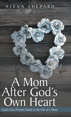 Cover A Mom After God's Own Heart: God's Ever-Present Hand in the Life of a Mom