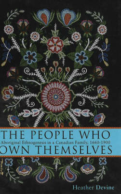 The People Who Own Themselves: Aboriginal Ethnogenesis in a Canadian Family, 1660-1900 (Hardback)