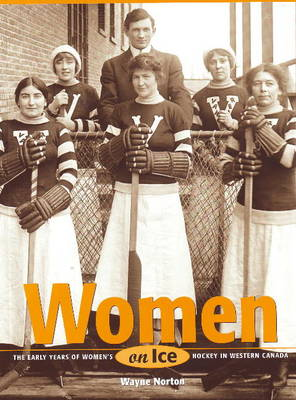 Women on Ice: The Early Years of Women's Hockey in Western Canada (Paperback)