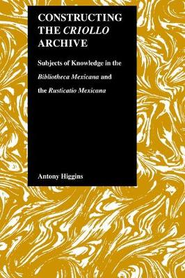 "Constructing the Criollo Archive: Subjects of Knowledge in the ""Bibliotheca Mexicana"" and the ""Rusticano Mexicana"" (Hardback)"