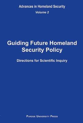 Guiding Future Homeland Security Policy Directions for Scientific Inquiry: v. 2: Advances in Homeland Security (Hardback)