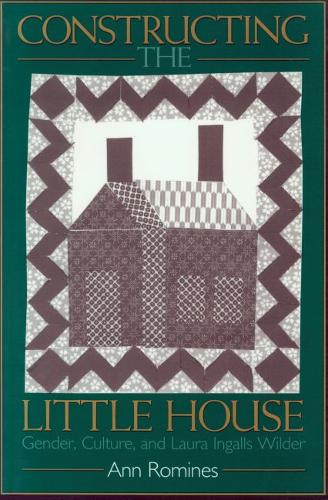Constructing the Little House: Gender, Culture and Laura Ingalls Wilder (Paperback)