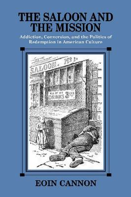 The Saloon and the Mission: Addiction, Conversion, and the Politics of Redemption in American Culture (Hardback)