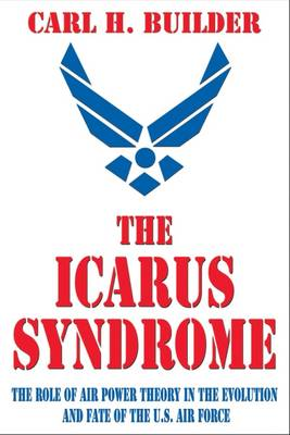 The Icarus Syndrome: The Role of Air Power Theory in the Evolution and Fate of the U.S. Air Force (Hardback)