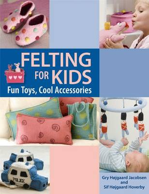 Felting for Kids: Fun Toys, Cool Accessories (Paperback)