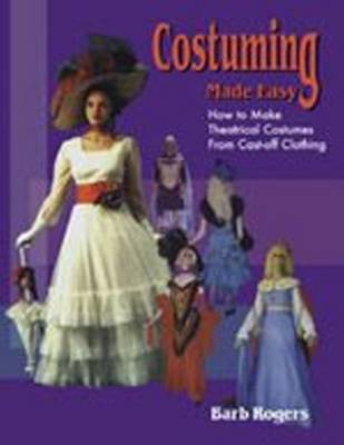 Costuming Made Easy: How to Make Theatrical Costumes from Cast-Off Clothing (Paperback)