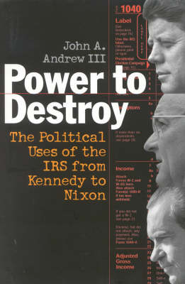 Power to Destroy: The Political Uses of the IRS from Kennedy to Nixon (Hardback)