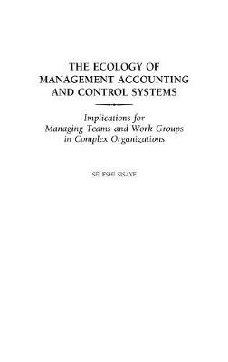 The Ecology of Management Accounting and Control Systems: Implications for Managing Teams and Work Groups in Complex Organizations (Hardback)