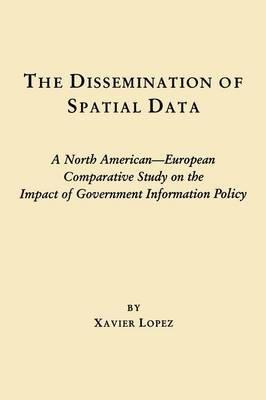 The Dissemination of Spatial Data: A North American - European Comparative Study on the Impact of Government Information Policy - Contemporary Studies in Information Management, Policies & Services (Hardback)