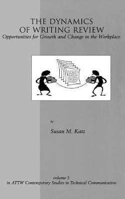 The Dynamics of Writing Review: Opportunities for Growth and Change in the Workplace - ATTW Contemporary Studies in Technical Communication v. 5 (Paperback)