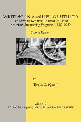 Writing in a Milieu of Utility: The Move to Technical Communication in American Engineering Programs, 1850-1950 - ATTW Contemporary Studies in Technical Communication 12 (Hardback)