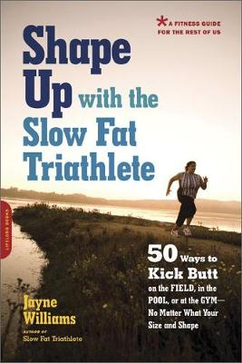 Shape Up with the Slow Fat Triathlete: 50 Ways to Kick Butt on the Field, in the Pool, or at the Gym, No Matter What Your Size and Shape (Paperback)