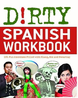 Dirty Spanish Workbook: 101 Fun Exercises Filled with Slang, Sex and Swearing - Dirty Everyday Slang (Paperback)