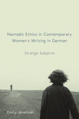 Nomadic Ethics in Contemporary Women's Writing in German: Strange Subjects - Studies in German Literature, Linguistics, and Culture v. 129 (Hardback)