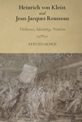 Heinrich Von Kleist and Jean-Jacques Rousseau: Violence, Identity, Nation - Studies in German Literature, Linguistics, and Culture v. 128 (Hardback)
