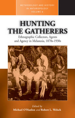 Hunting the Gatherers: Ethnographic Collectors, Agents and Agency in Melanesia - Methodology & History in Anthropology v. 6 (Paperback)