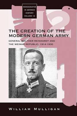 General Walther Reinhardt and the Creation of the Modern German Army 1914-1930 - Monographs in German History v. 12 (Hardback)