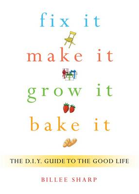 Fix it, Make it, Grow it, Bake it: The D.I.Y. Guide to the Good Life (Paperback)