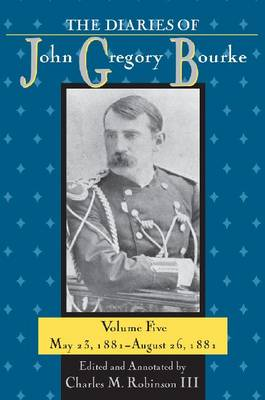 The Diaries of John Gregory Bourke: Volume 5: May 23, 1881-August 26, 1881 (Hardback)