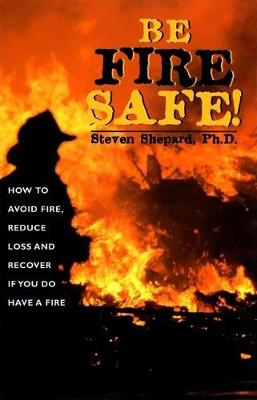 Be Fire Safe!: How to Avoid Fire, Reduce Loss and Recover from Insurance If You Do Have a Fire (Paperback)
