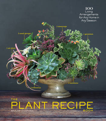 The Plant Recipe Book: 100 Living Centerpieces for Any Home in Any Season (Hardback)