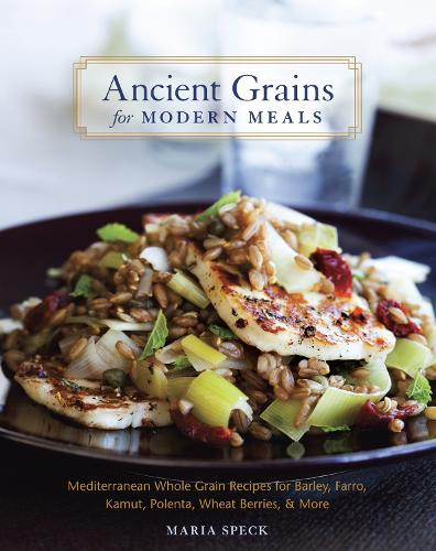 Ancient Grains for Modern Meals: Mediterranean Whole Grain Recipes for Barley, Farro, Kamut, Polenta, Wheat Berries & More (Hardback)