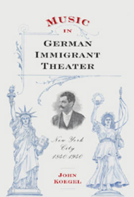 Music in German Immigrant Theater: New York City, 1840-1940 - Eastman Studies in Music v. 62 (Hardback)