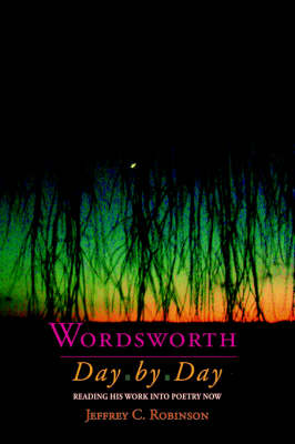 Wordsworth Day by Day: Reading His Work into Poetry Now (Paperback)