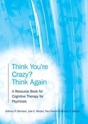 Think You're Crazy? Think Again: A Resource Book for Cognitive Therapy for Psychosis (Hardback)