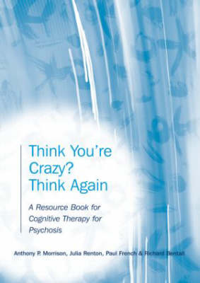 Think You're Crazy? Think Again: A Resource Book for Cognitive Therapy for Psychosis (Paperback)