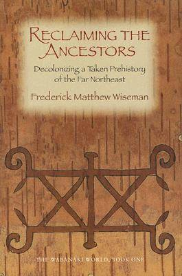 Reclaiming the Ancestors: The Wabanaki World Book 1: Decolonizing a Taken Prehistory of the Far Northeast (Paperback)
