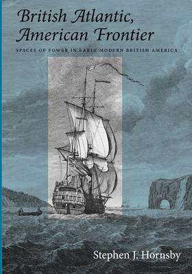 British Atlantic, American Frontier: Spaces of Power in Early Modern British America (Paperback)