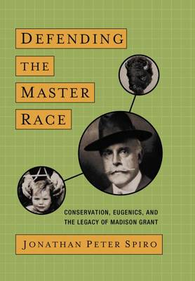 Defending the Master Race: Conservation, Eugenics, and the Legacy of Madison Grant (Hardback)