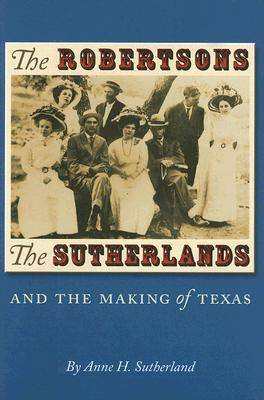 The Robertsons, the Sutherlands, and the Making of Texas - Elma Dill Russell Spencer Series in the West and Southwest No. 25 (Hardback)