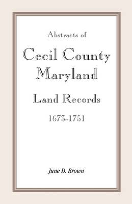 Abstracts of Cecil County, Maryland Land Records 1673-1751 (Paperback)