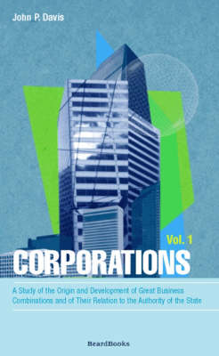 Corporations: Vol 1: A Study of the Origin and Development of Great Business Combinations and of Their Relation to the Authority of the State (Paperback)