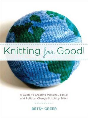 Knitting for Good!: A Guide to Creating Personal, Social, and Political Change, Stitch by Stitch (Paperback)