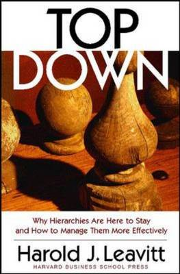 Top Down: Why Hierarchies Are Here to Stay and How to Manage Them More Effectively (Hardback)
