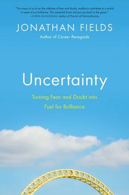 Uncertainty: Turning Fear and Doubt Into the Fuel for Brilliance (Hardback)