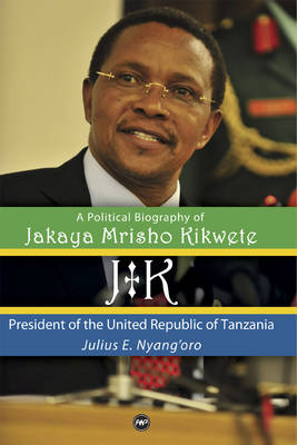 JK: A Political Biography of Jakaya Mrisho Kikwete: President of the United Republic of Tanzania (Hardback)