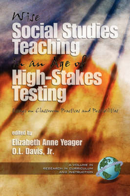 Wise Social Studies Teaching in an Age of High-stakes Testing: Essays on Classroom Practices and Possibilities - Research in Curriculum and Instruction (Paperback)
