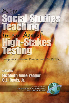 Wise Social Studies Teaching in an Age of High-stakes Testing: Essays on Classroom Practices and Possibilities - Research in Curriculum and Instruction (Hardback)