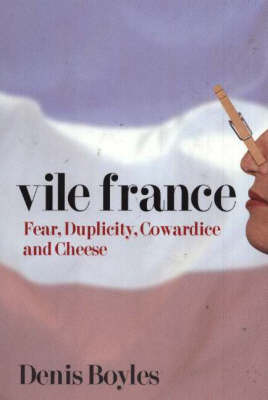 Vile France: Fear, Duplicity, Cowardice and Cheese (Hardback)
