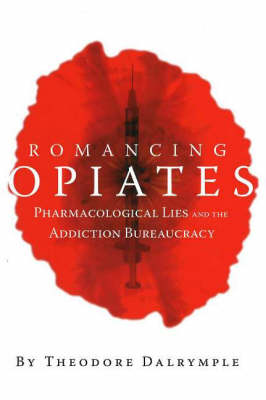 Romancing Opiates: Pharmacological Lies and the Addiction Bureaucracy (Hardback)