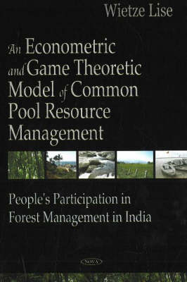 An Econometric and Game Theoretic Model of Common Pool Resource Management: People's Participation in Forest Management in India (Hardback)