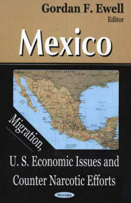 Mexico: Migration, U.S. Economic Issues and Counter Narcotic Efforts (Hardback)